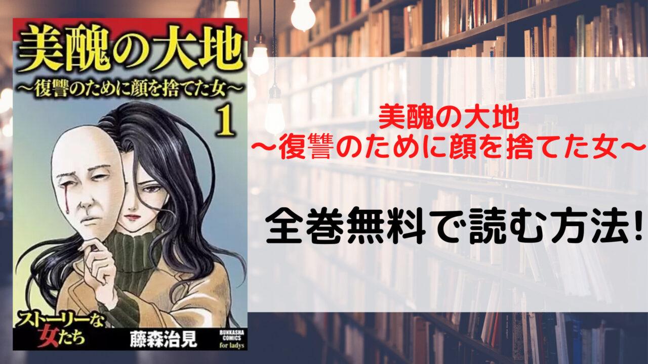 美醜の大地~復讐のために顔を捨てた女~を全巻無料で読む方法を紹介。