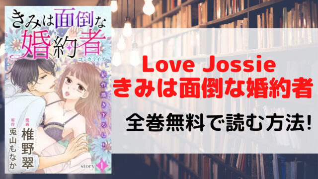 Love Jossie きみは面倒な婚約者を全巻無料で読む方法を紹介。