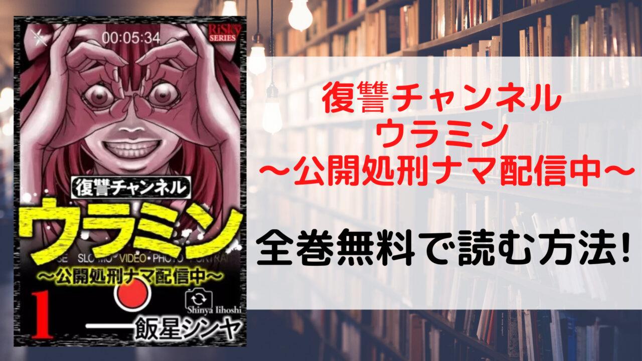 復讐チャンネル ウラミン ~公開処刑ナマ配信中~を全巻無料で読む方法を紹介。